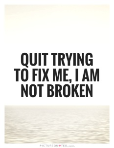 quit-trying-to-fix-me-i-am-not-broken-quote-1